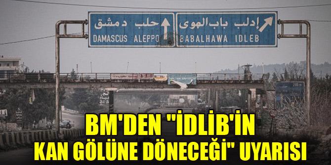 """BM'den """"İdlib'in kan gölüne döneceği"""" uyarısı"""