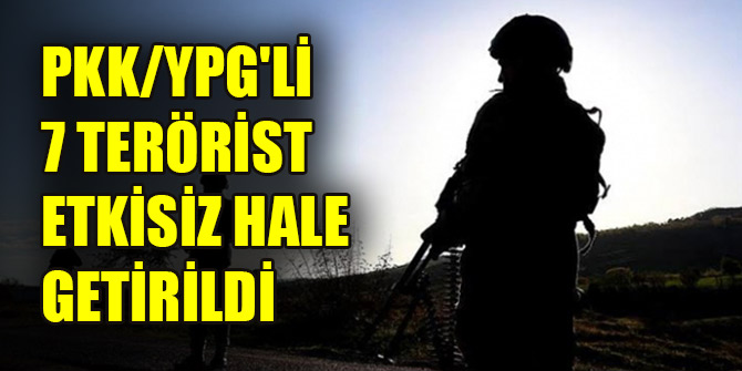 PKK/YPG'li 7 terörist etkisiz hale getirildi