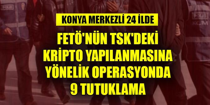 Konya merkezli 24 ilde FETÖ'nün TSK'deki kripto yapılanmasına yönelik operasyonda 9 tutuklama