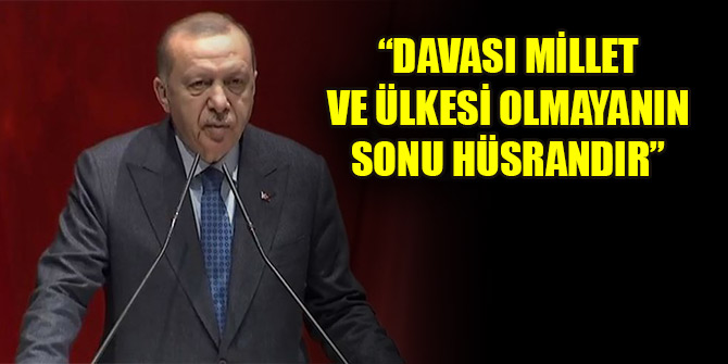 Erdoğan: Davası milleti ve ülkesi olmayanın sonu hüsran olmaya mahkumdur