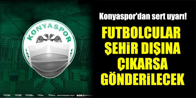 Konyaspor'dan sert uyarı! Futbolcular şehir dışına çıkarsa gönderilecek