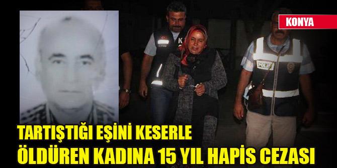 Konya'da tartıştığı eşini keserle öldüren kadına 15 yıl hapis cezası