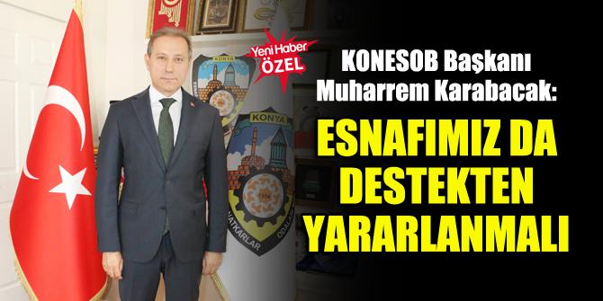 KONESOB Başkanı Muharrem Karabacak: Esnafımız da destekten yararlanmalı