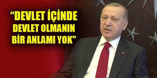Cumhurbaşkanı Erdoğan: Devlet içinde devlet olmanın anlamı yok!