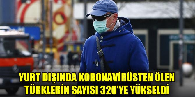 Yurt dışında koronavirüsten ölen Türklerin sayısı 320'ye yükseldi