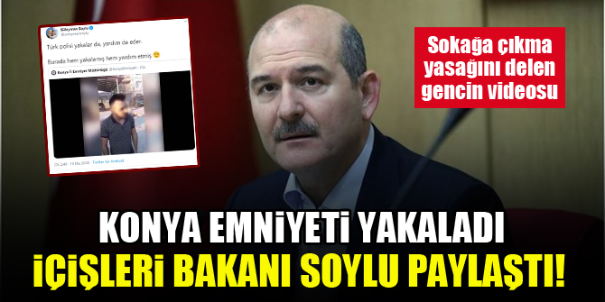 Konya Emniyeti yakaladı, İçişleri Bakanı Süleyman Soylu paylaştı! İşte sokağa çıkma yasağını delen gencin videosu