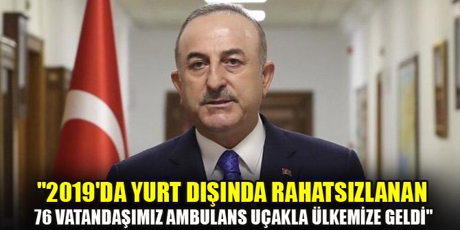 """Çavuşoğlu: """"2019'da yurt dışında rahatsızlanan 76 vatandaşımız ambulans uçakla ülkemize geldi"""""""