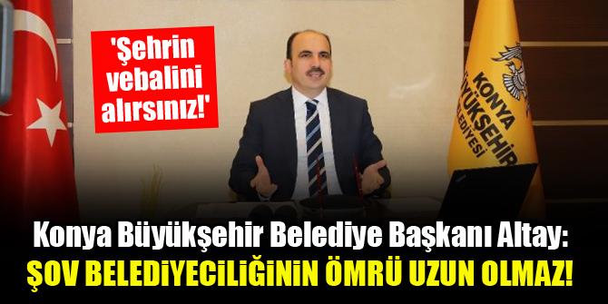 Konya Büyükşehir Belediye Başkanı Uğur İbrahim Altay: Şov belediyeciliğinin ömrü uzun olmaz!