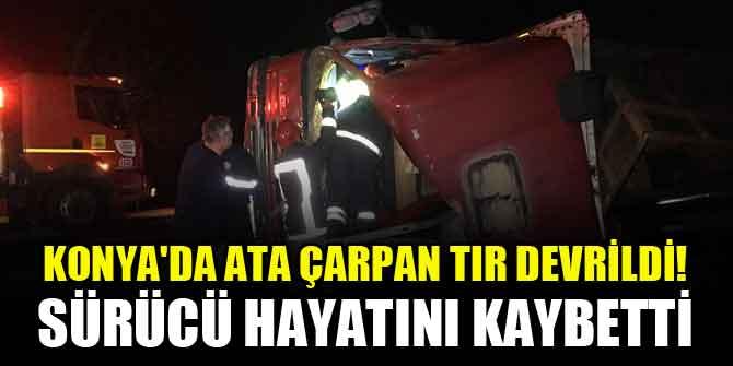 Konya'da ata çarpan tır devrildi! Sürücü hayatını kaybetti
