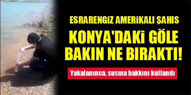 Esrarengiz Amerikalı şahıs, Konya'daki göle bakın ne bıraktı! Yakalanınca, susma hakkını kullandı