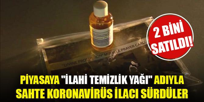 """Piyasaya """"ilahi temizlik yağı"""" adıyla sahte koronavirüs ilacı sürdüler! 2 bini satıldı"""