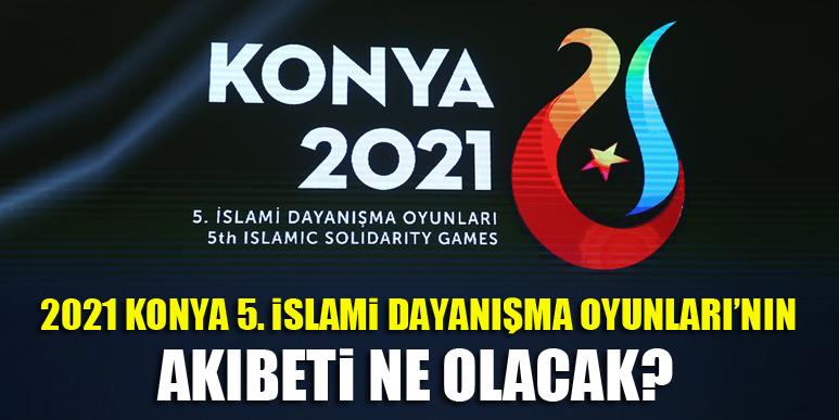 2021 Konya 5. İslami Dayanışma Oyunları'nın akıbeti ne olacak?