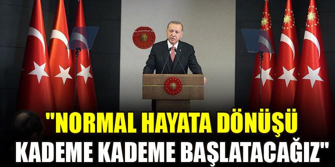 Erdoğan: Normal hayata dönüşü kademe kademe başlatacağız