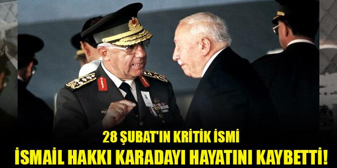 28 Şubat'ın kritik ismi İsmail Hakkı Karadayı hayatını kaybetti!