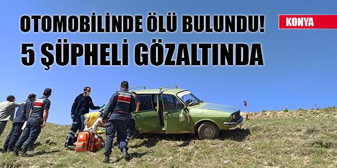 Konya'da bir kişi otomobilde ölü bulundu! 5 şüpheli gözaltında