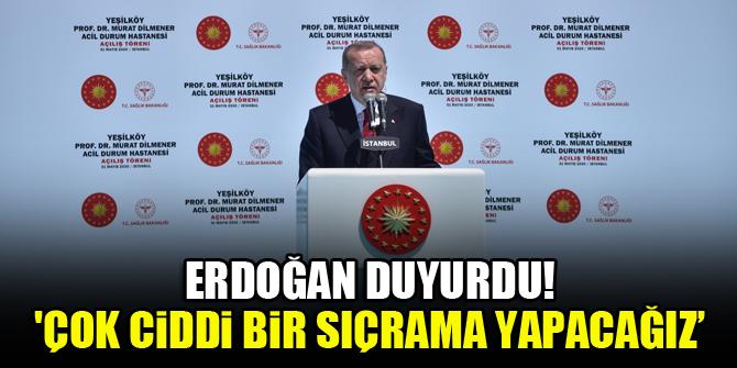 Erdoğan duyurdu: Çok ciddi bir sıçrama yapacağız