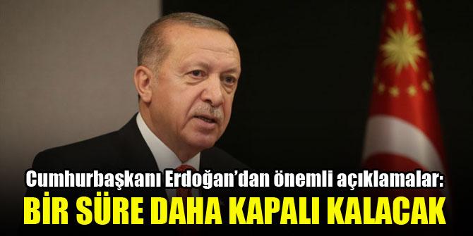 Cumhurbaşkanı Erdoğan'dan önemli açıklamalar: Bir süre daha kapalı kalacak