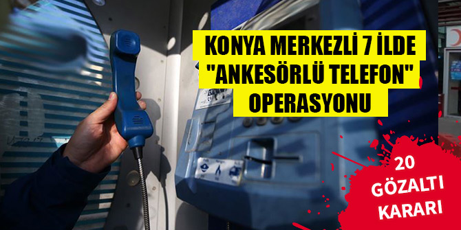 """Konya merkezli 7 ilde FETÖ'ye """"ankesörlü telefon"""" operasyonu: 13 gözaltı"""