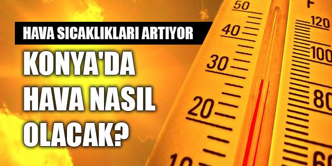 Hava sıcaklıkları artacak! Konya'da hava nasıl olacak?