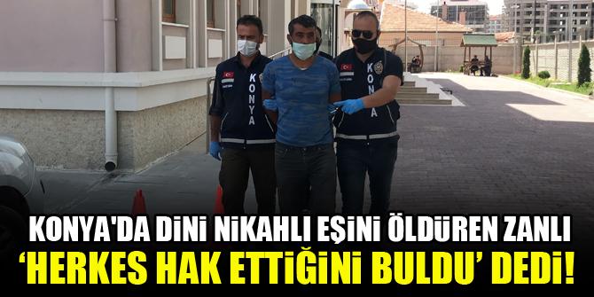 Konya'da dini nikahlı eşini öldüren zanlı, 'herkes hak ettiğini buldu' dedi!