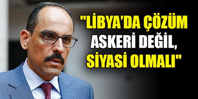 """Kalın: """"Libya'da çözüm askeri değil, siyasi olmalı"""""""
