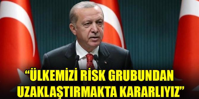 """""""Ülkemizi risk grubundan uzaklaştırmakta kararlıyız"""""""
