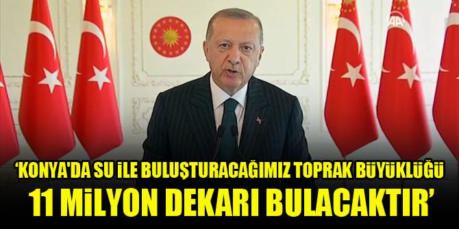 Cumhurbaşkanı Erdoğan: Konya'da su ile buluşturacağımız toprak büyüklüğü 11 milyon dekarı bulacaktır