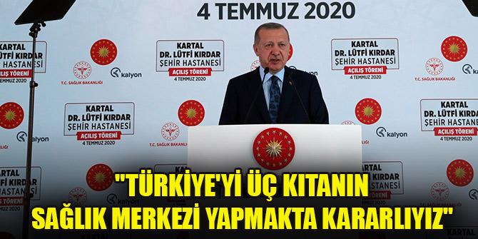 """Cumhurbaşkanı Erdoğan: """"Türkiye'yi üç kıtanın sağlık merkezi yapmakta kararlıyız"""""""