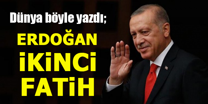 Dünya böyle yazdı; Erdoğan ikinci Fatih