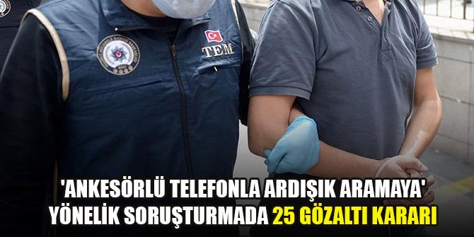 'Ankesörlü telefonla ardışık aramaya' yönelik soruşturmada 25 gözaltı kararı