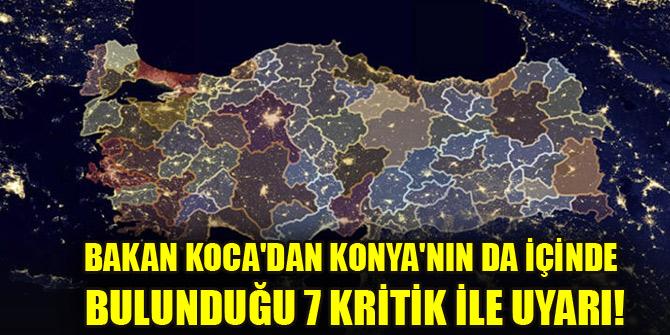 Bakan koca'dan Konya'nın da içinde bulunduğu 7 kritik ile uyarı!