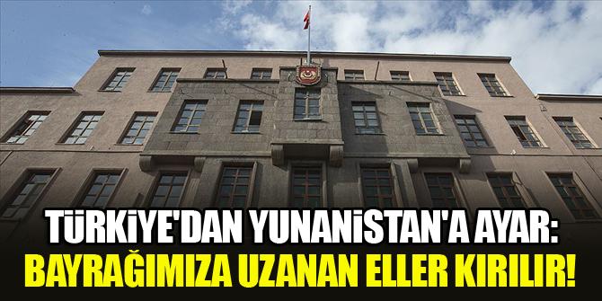 Türkiye'den Yunanistan'a ayar: Bayrağımıza uzanan eller kırılır!