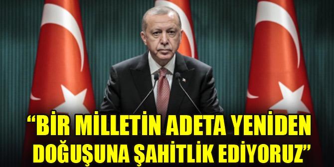 Erdoğan: Bir milletin adeta yeniden doğuşuna şahitlik ediyoruz