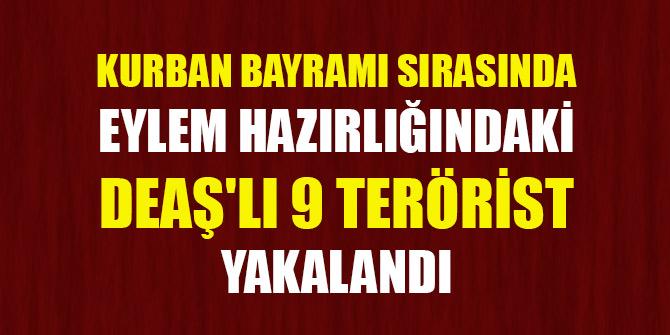 Kurban Bayramı sırasında eylem hazırlığındaki DEAŞ'lı 9 terörist yakalandı