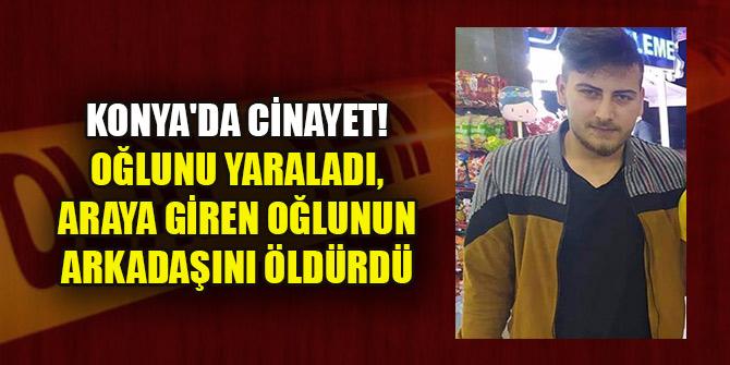 Konya'da cinayet! Oğlunu yaraladı, araya giren oğlunun arkadaşını öldürdü