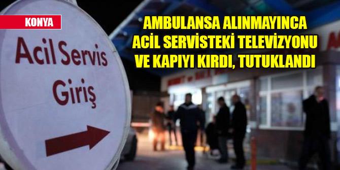 Ambulansa alınmayınca acil servisteki televizyonu ve kapıyı kırdı, tutuklandı