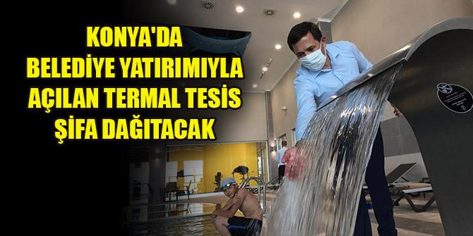Konya'da belediye yatırımıyla açılan termal tesis şifa dağıtacak