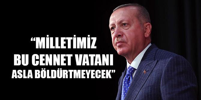 Erdoğan: Milletimiz bu cennet vatanı asla böldürtmeyecektir