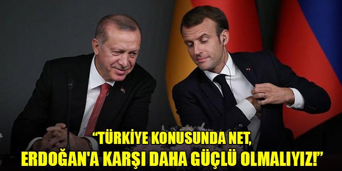 Macron: Türkiye konusunda net, Erdoğan'a karşı daha güçlü olmalıyız!