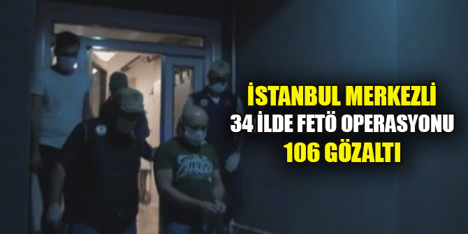 İstanbul merkezli 34 ilde FETÖ operasyonu: 106 gözaltı