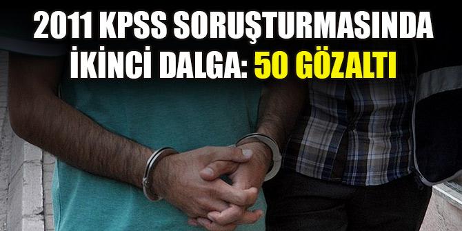 2011 KPSS soruşturmasında ikinci dalga: 50 gözaltı
