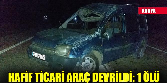 Konya'da hafif ticari araç devrildi: 1 ölü