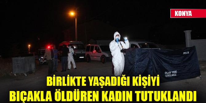 Konya'da birlikte yaşadığı kişiyi bıçakla öldüren kadın tutuklandı
