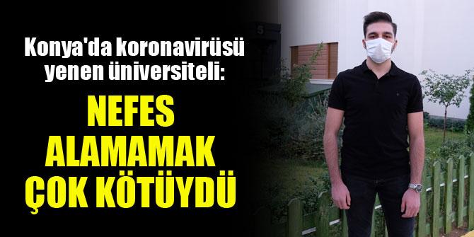 Konya'da koronavirüsü yenen üniversiteli: Nefes alamamak çok kötüydü