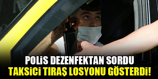 Polis dezenfektan sordu, taksici tıraş losyonu gösterdi!