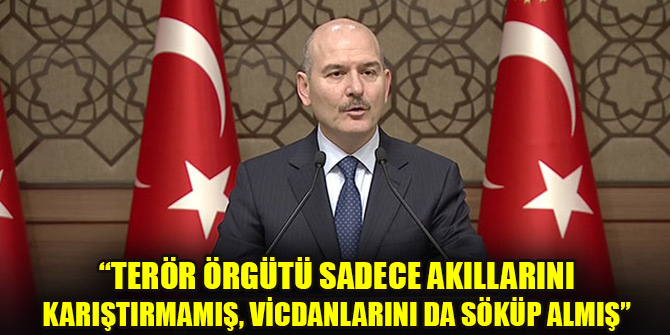 İçişleri Bakanı Soylu: Terör örgütü sadece akıllarını karıştırmamış, vicdanlarını da söküp almış