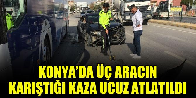 Konya'da üç aracın karıştığı kaza ucuz atlatıldı