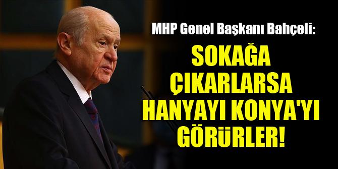 MHP Genel Başkanı Bahçeli: Hele bir çıksınlar sokağa da, acıklı şekilde görsünler Hanya'yı Konya'yı