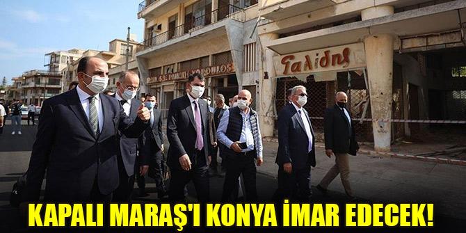 Kapalı Maraş'ı Konya imar edecek!