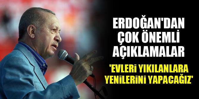 Cumhurbaşkanı Erdoğan'dan önemli açıklamalar...'Evleri yıkılanlara yenilerini yapacağız'